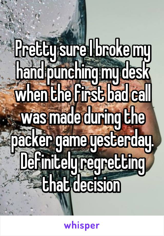 Pretty sure I broke my hand punching my desk when the first bad call was made during the packer game yesterday. Definitely regretting that decision