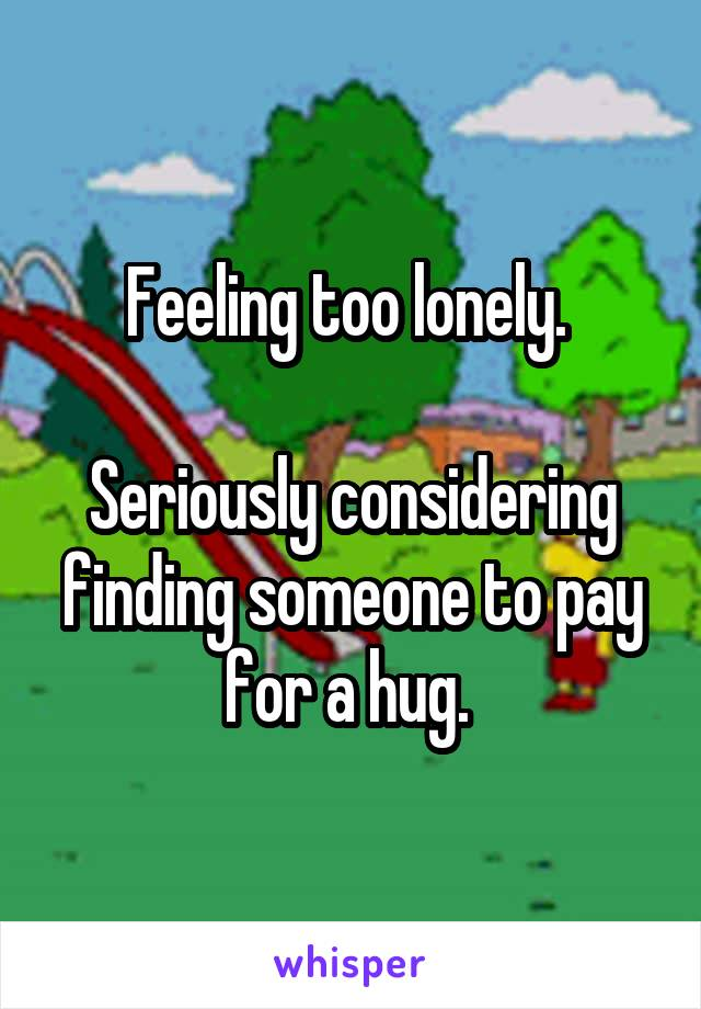 Feeling too lonely.   Seriously considering finding someone to pay for a hug.