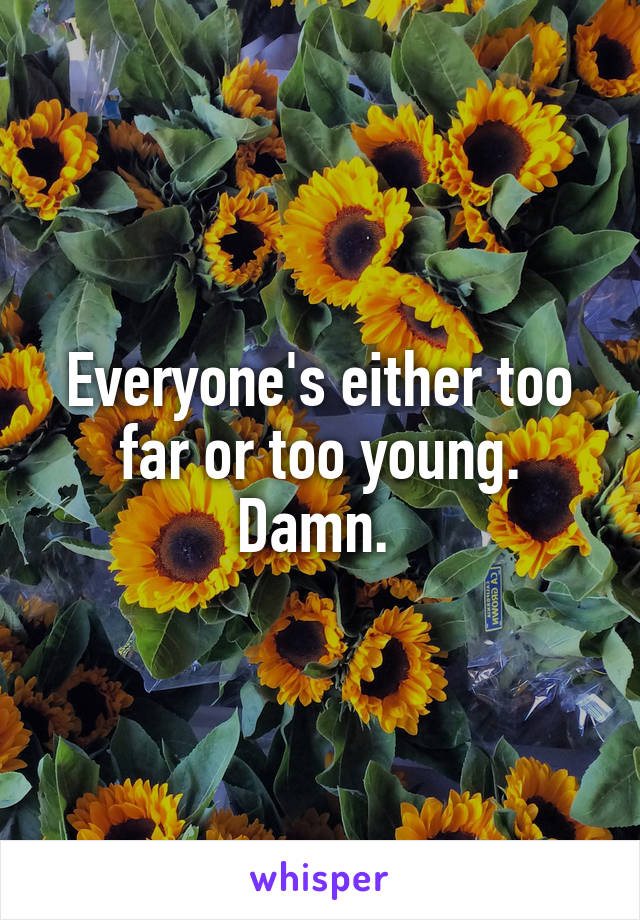 Everyone's either too far or too young. Damn.