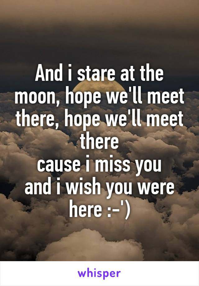 And i stare at the moon, hope we'll meet there, hope we'll meet there cause i miss you and i wish you were here :-')