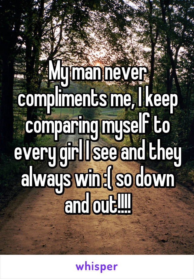 My man never compliments me, I keep comparing myself to every girl I see and they always win :( so down and out!!!!