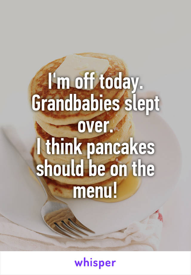 I'm off today. Grandbabies slept over. I think pancakes should be on the menu!