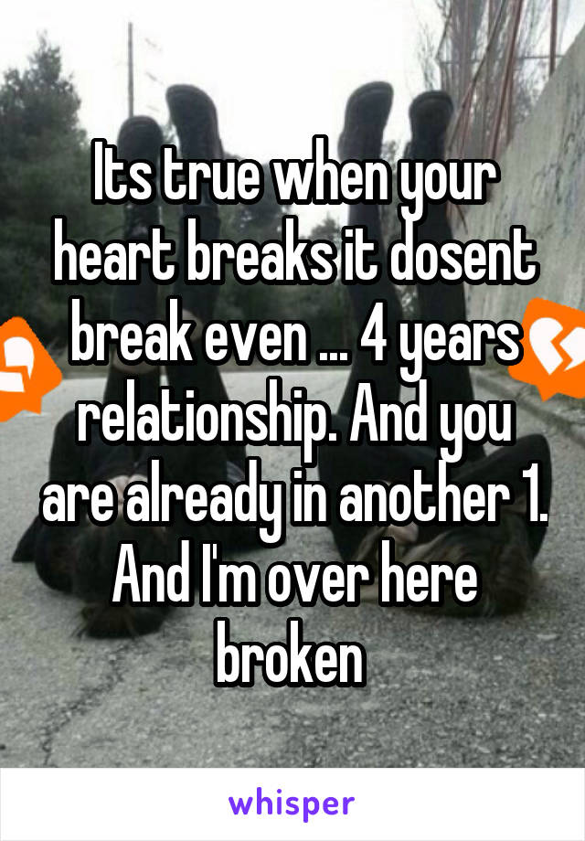 Its true when your heart breaks it dosent break even ... 4 years relationship. And you are already in another 1. And I'm over here broken