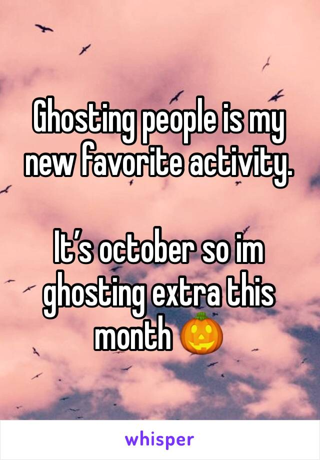 Ghosting people is my new favorite activity.  It's october so im ghosting extra this month 🎃