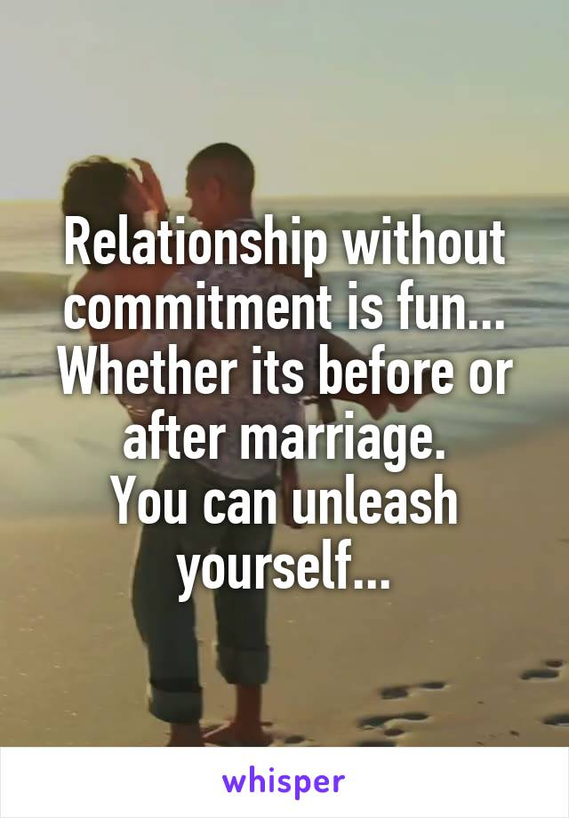 Relationship without commitment is fun... Whether its before or after marriage. You can unleash yourself...