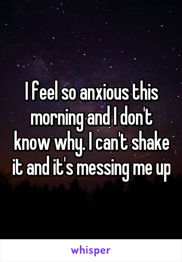 I feel so anxious this morning and I don't know why. I can't shake it and it's messing me up