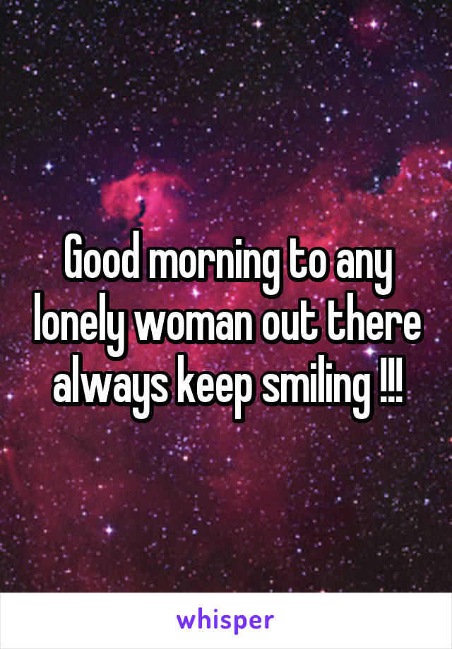 Good morning to any lonely woman out there always keep smiling !!!