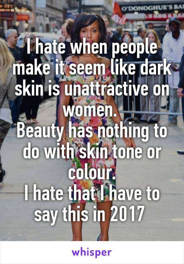 I hate when people make it seem like dark skin is unattractive on women.  Beauty has nothing to do with skin tone or colour. I hate that I have to say this in 2017