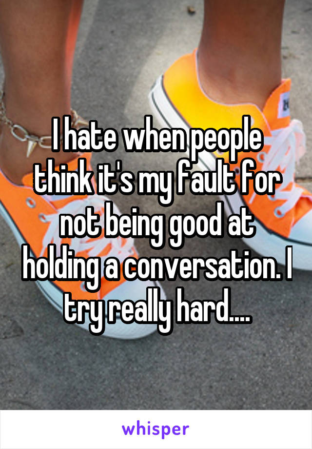 I hate when people think it's my fault for not being good at holding a conversation. I try really hard....