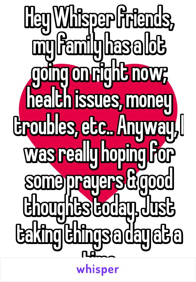 Hey Whisper friends, my family has a lot going on right now; health issues, money troubles, etc.. Anyway, I was really hoping for some prayers & good thoughts today. Just taking things a day at a time