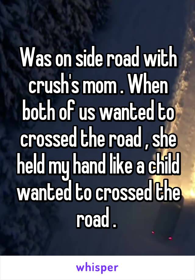 Was on side road with crush's mom . When both of us wanted to crossed the road , she held my hand like a child wanted to crossed the road .