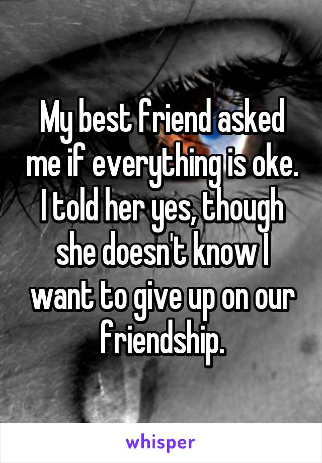 My best friend asked me if everything is oke. I told her yes, though she doesn't know I want to give up on our friendship.