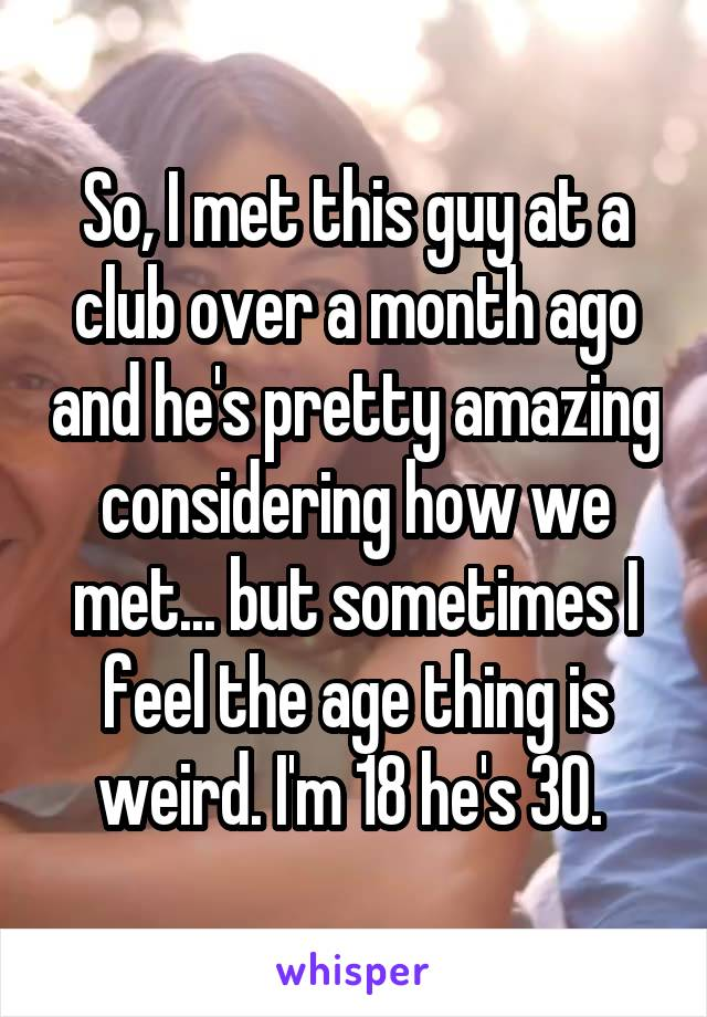 So, I met this guy at a club over a month ago and he's pretty amazing considering how we met... but sometimes I feel the age thing is weird. I'm 18 he's 30.