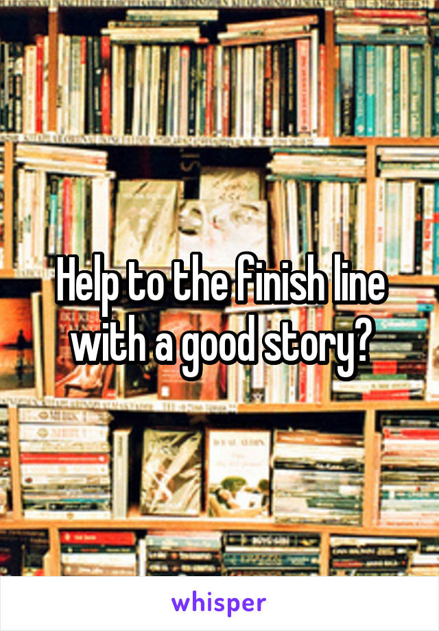 Help to the finish line with a good story?