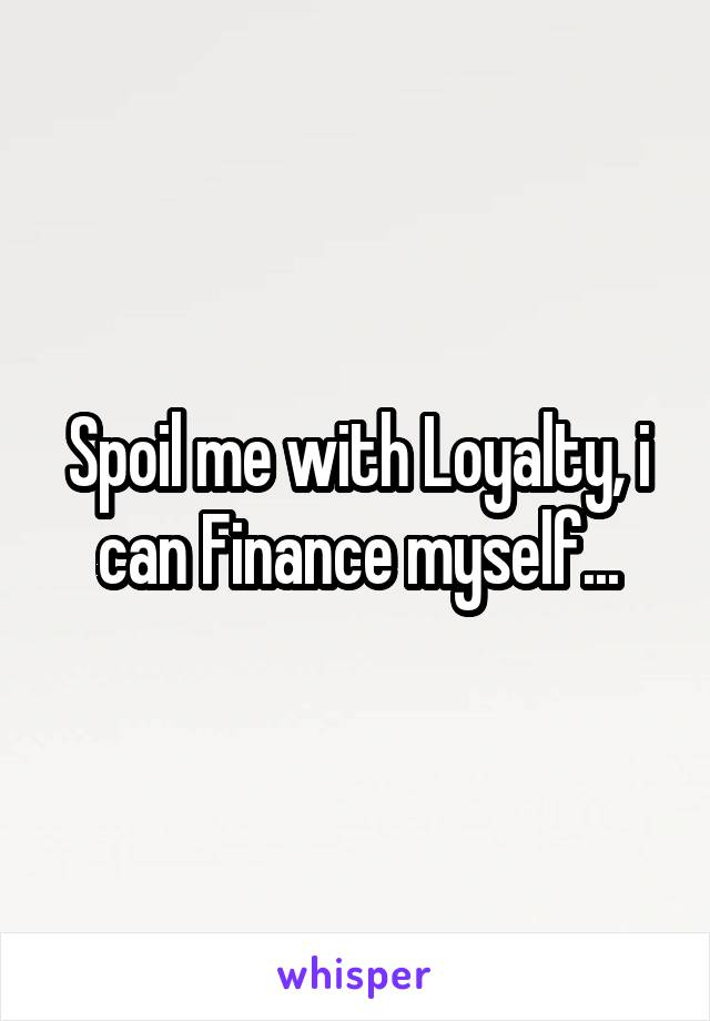 Spoil me with Loyalty, i can Finance myself...