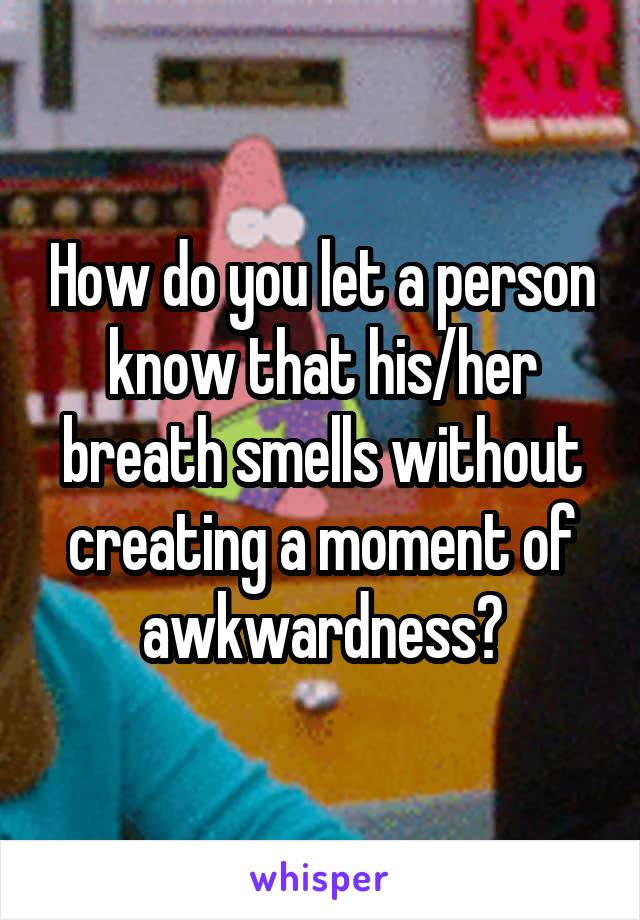 How do you let a person know that his/her breath smells without creating a moment of awkwardness?