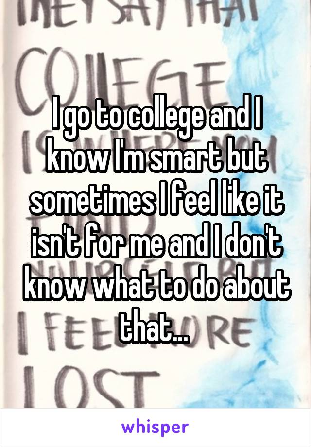 I go to college and I know I'm smart but sometimes I feel like it isn't for me and I don't know what to do about that...
