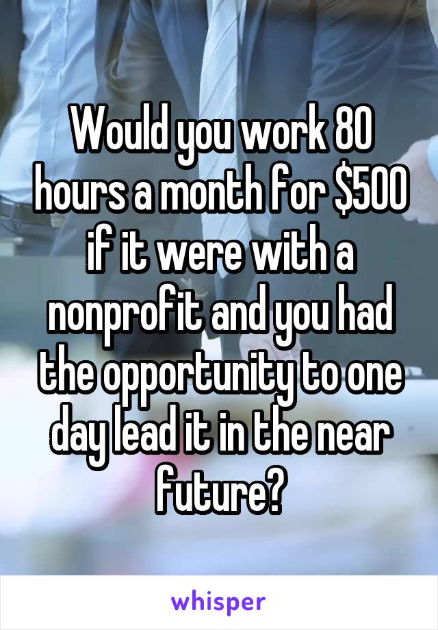 Would you work 80 hours a month for $500 if it were with a nonprofit and you had the opportunity to one day lead it in the near future?