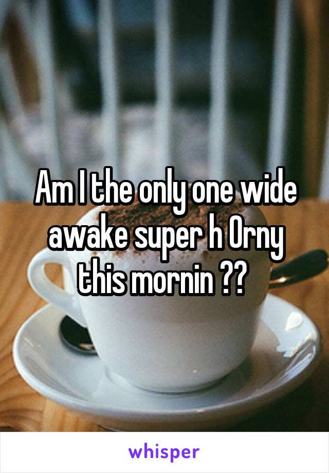 Am I the only one wide awake super h 0rny this mornin ??