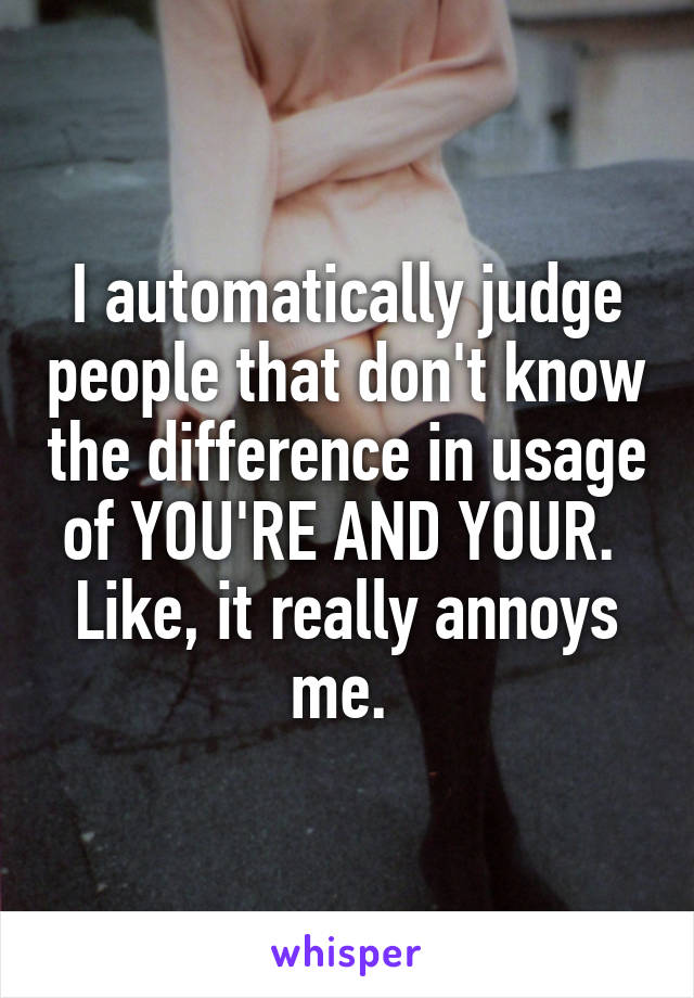 I automatically judge people that don't know the difference in usage of YOU'RE AND YOUR.  Like, it really annoys me.