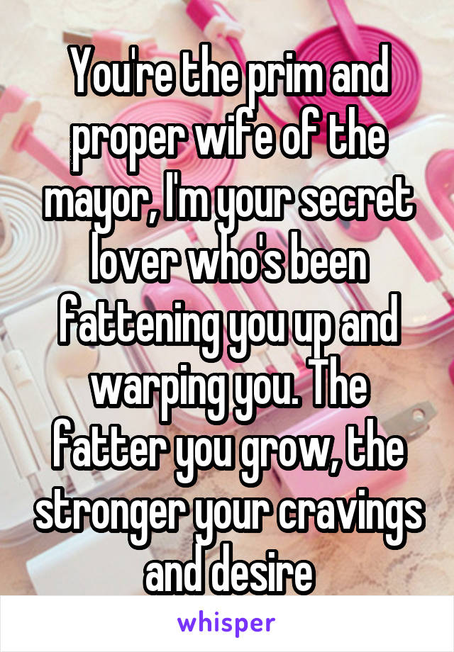 You're the prim and proper wife of the mayor, I'm your secret lover who's been fattening you up and warping you. The fatter you grow, the stronger your cravings and desire