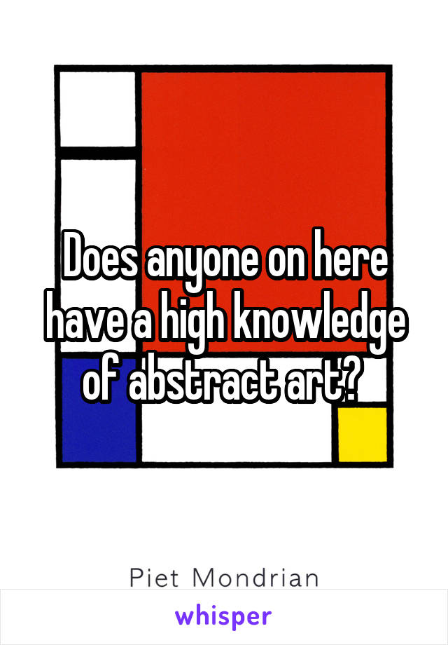 Does anyone on here have a high knowledge of abstract art?