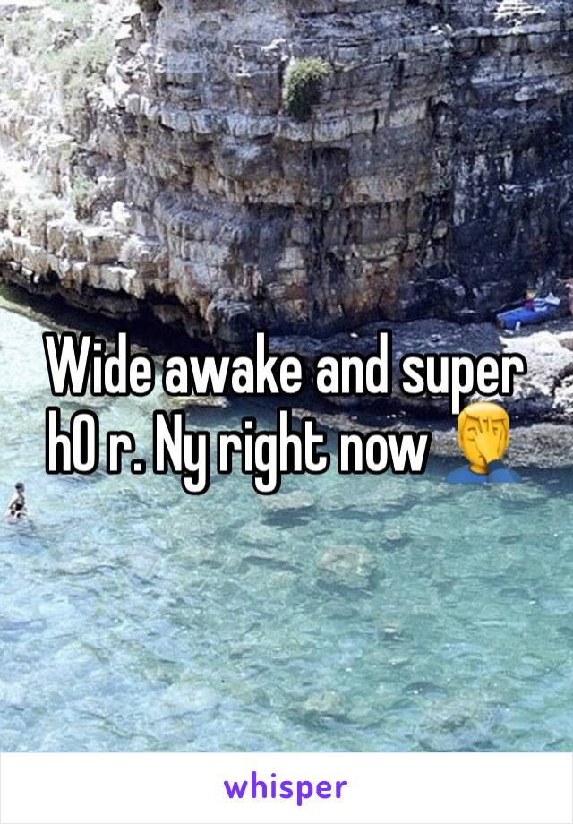 Wide awake and super h0 r. Ny right now 🤦‍♂️