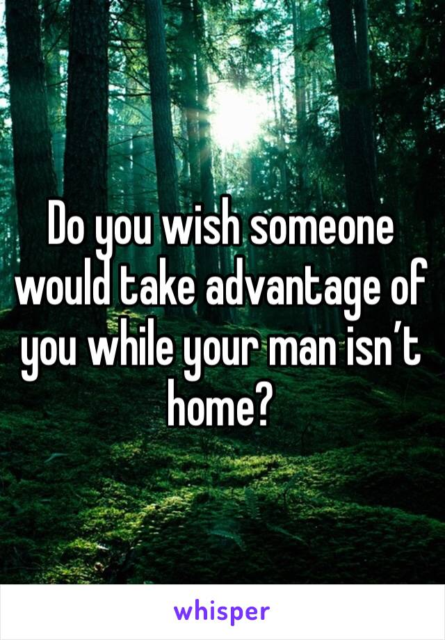 Do you wish someone would take advantage of you while your man isn't home?