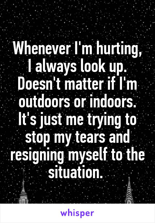 Whenever I'm hurting, I always look up. Doesn't matter if I'm outdoors or indoors. It's just me trying to stop my tears and resigning myself to the situation.