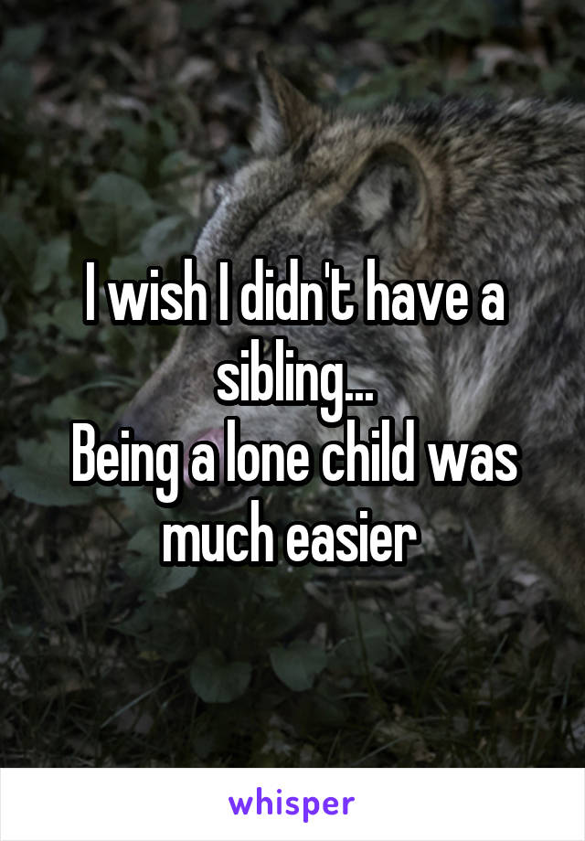 I wish I didn't have a sibling... Being a lone child was much easier