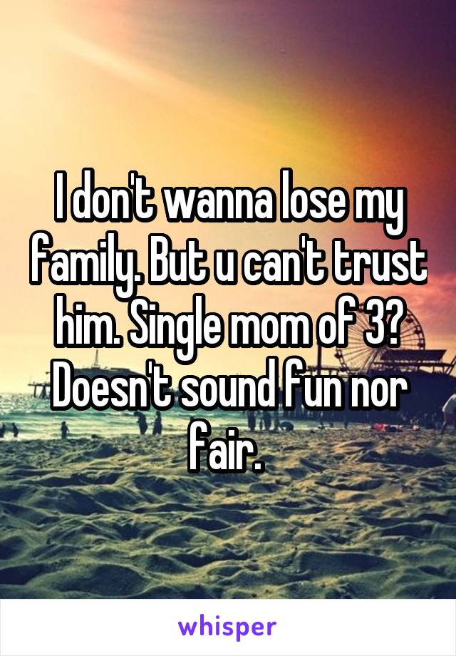 I don't wanna lose my family. But u can't trust him. Single mom of 3? Doesn't sound fun nor fair.