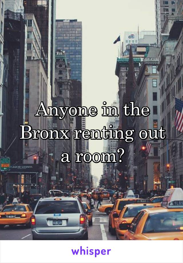 Anyone in the Bronx renting out a room?