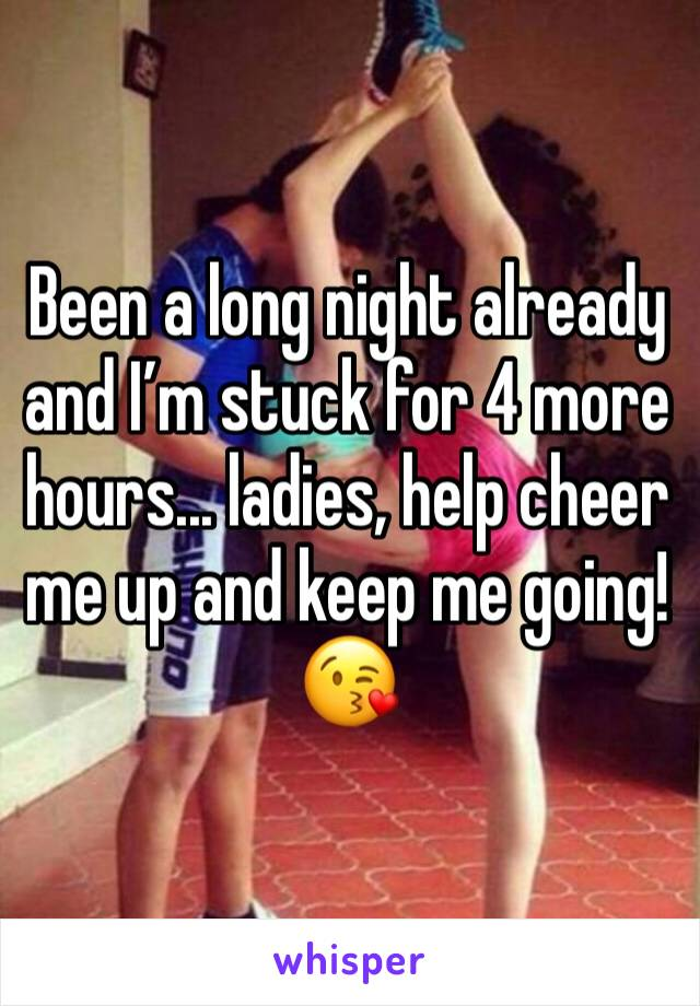 Been a long night already and I'm stuck for 4 more hours... ladies, help cheer me up and keep me going! 😘