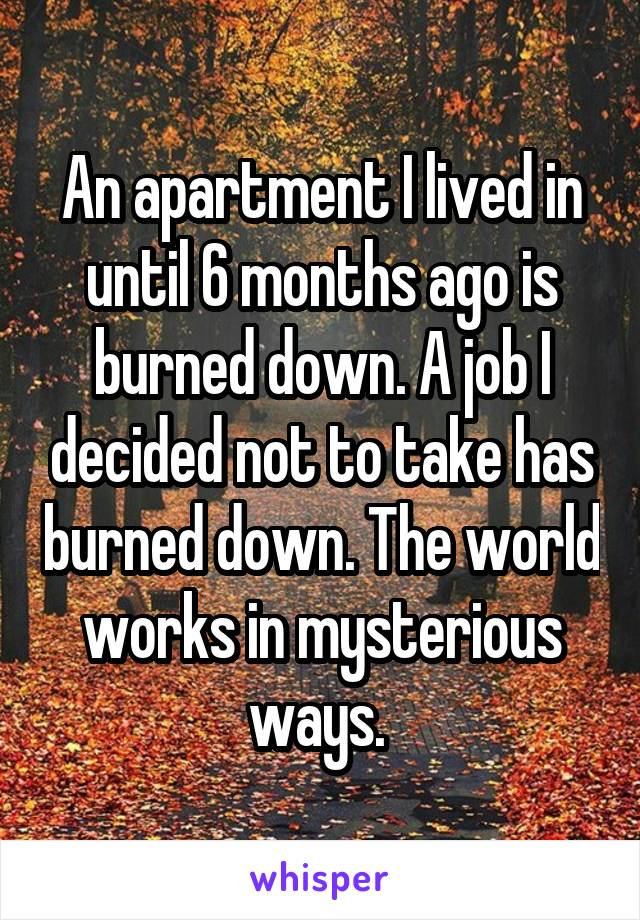 An apartment I lived in until 6 months ago is burned down. A job I decided not to take has burned down. The world works in mysterious ways.