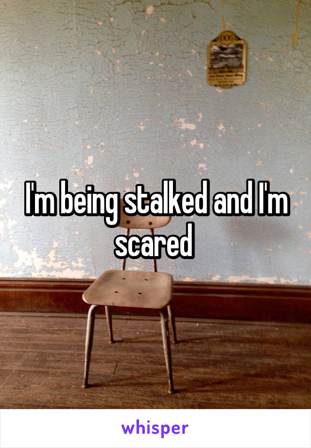 I'm being stalked and I'm scared