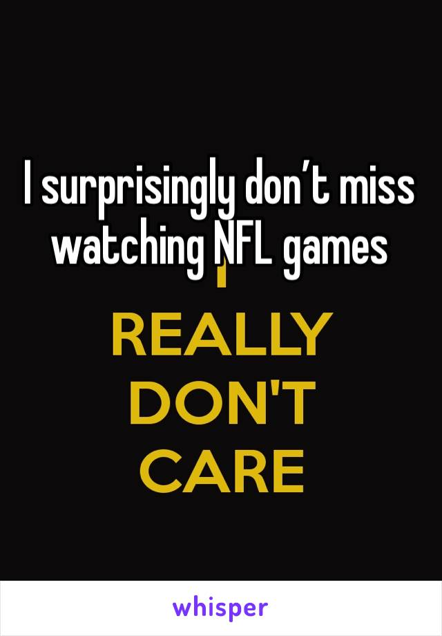 I surprisingly don't miss watching NFL games