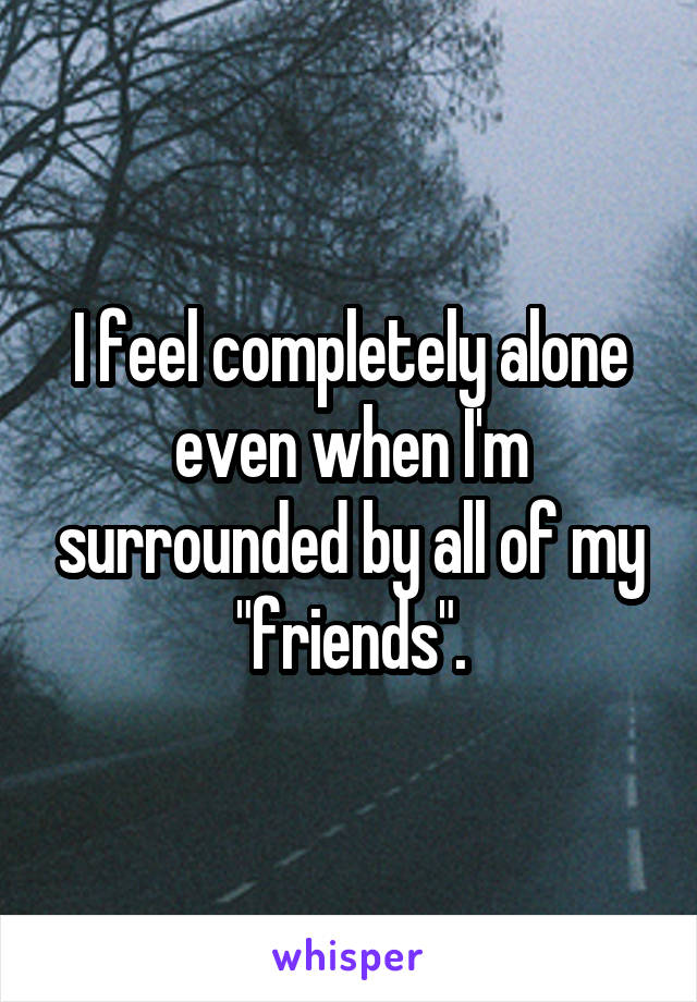 "I feel completely alone even when I'm surrounded by all of my ""friends""."