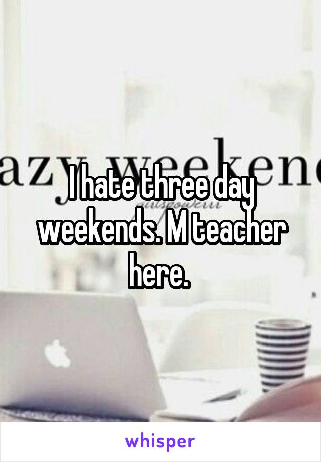 I hate three day weekends. M teacher here.