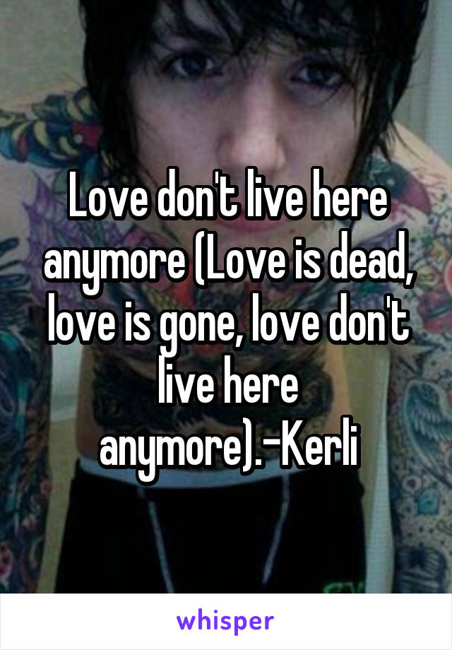 Love don't live here anymore (Love is dead, love is gone, love don't live here anymore).-Kerli