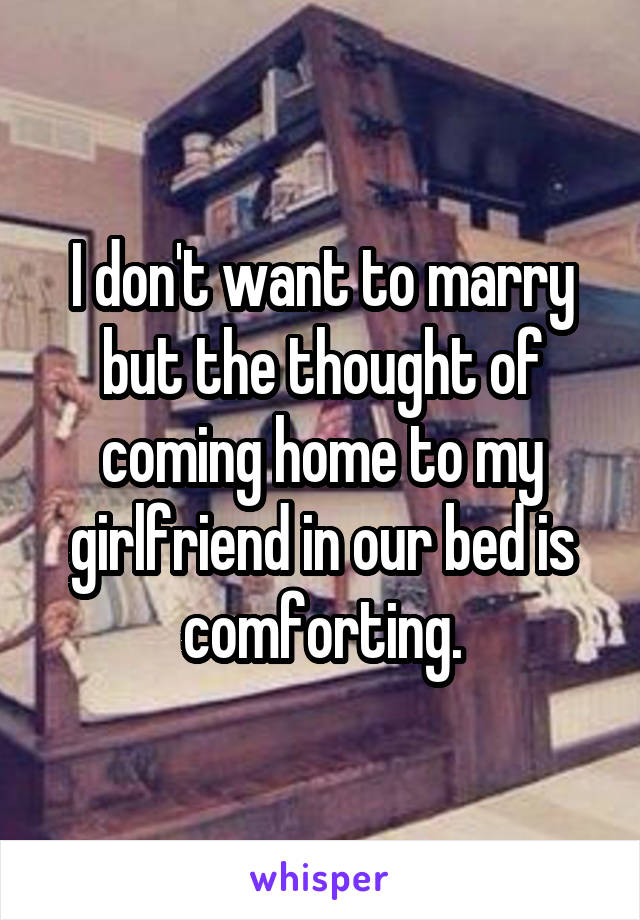 I don't want to marry but the thought of coming home to my girlfriend in our bed is comforting.