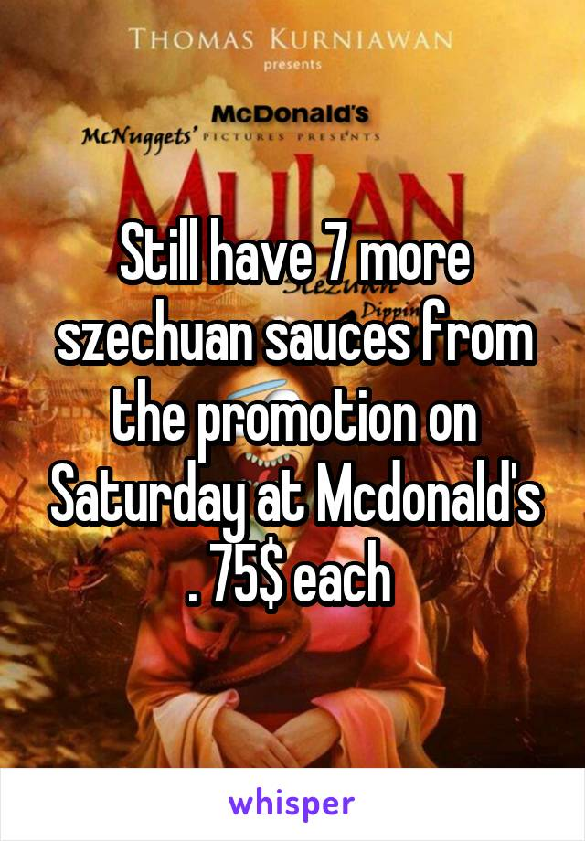 Still have 7 more szechuan sauces from the promotion on Saturday at Mcdonald's . 75$ each