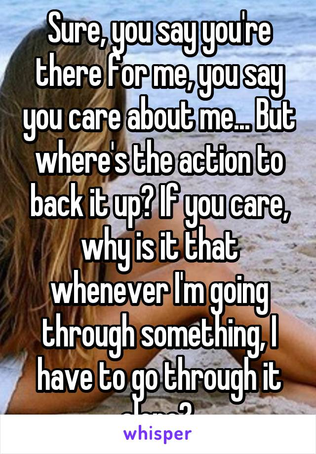 Sure, you say you're there for me, you say you care about me... But where's the action to back it up? If you care, why is it that whenever I'm going through something, I have to go through it alone?