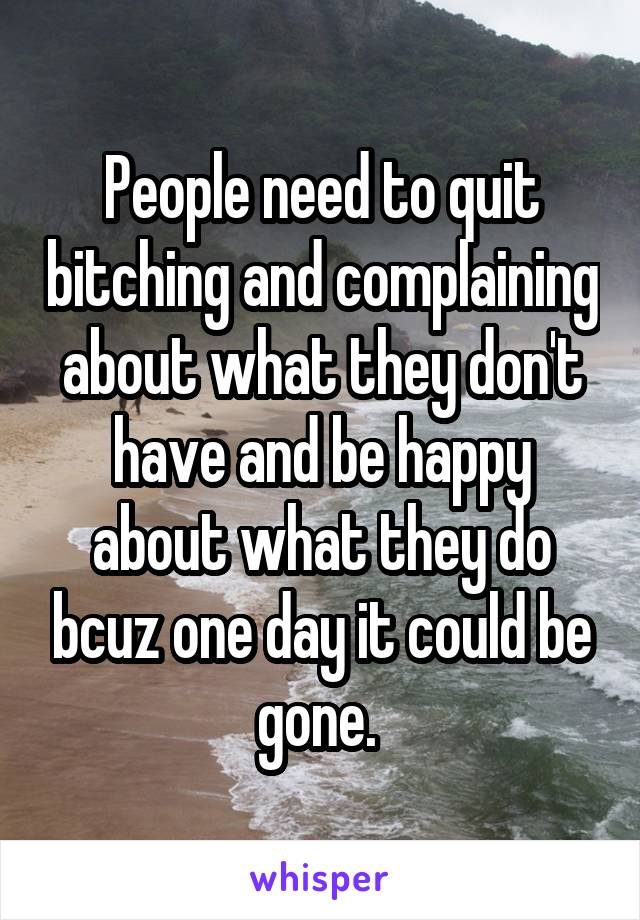 People need to quit bitching and complaining about what they don't have and be happy about what they do bcuz one day it could be gone.