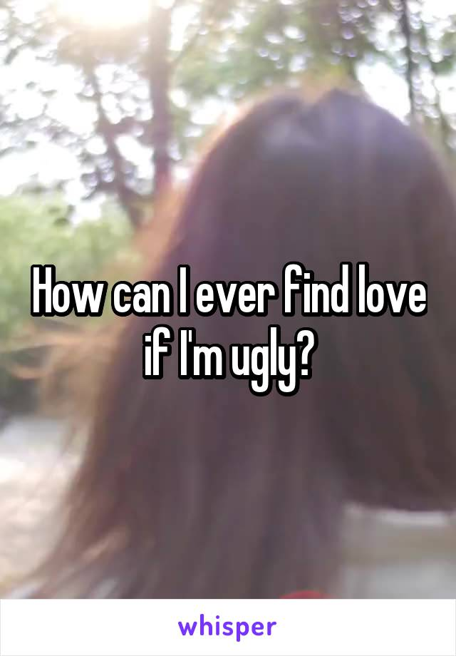 How can I ever find love if I'm ugly?