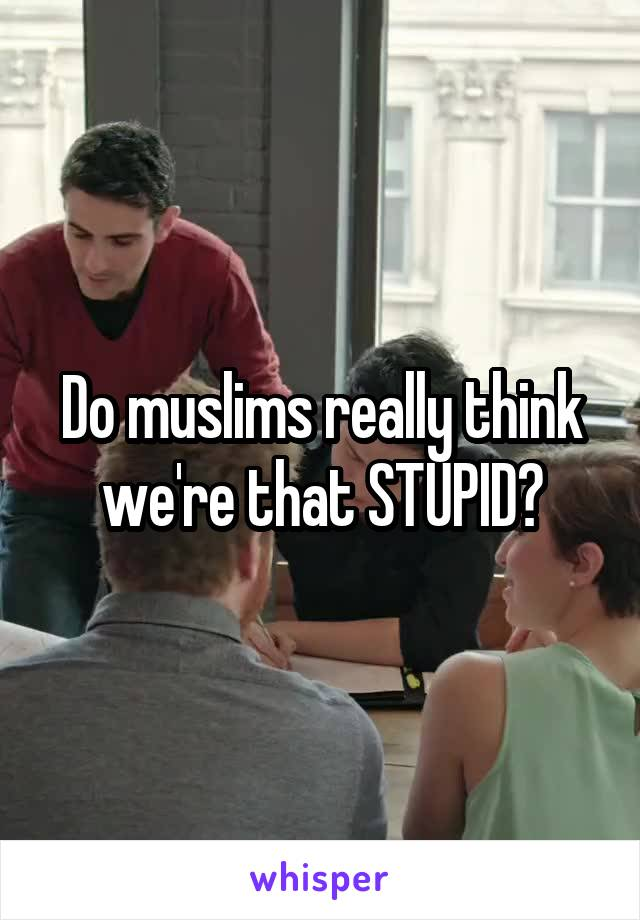Do muslims really think we're that STUPID?