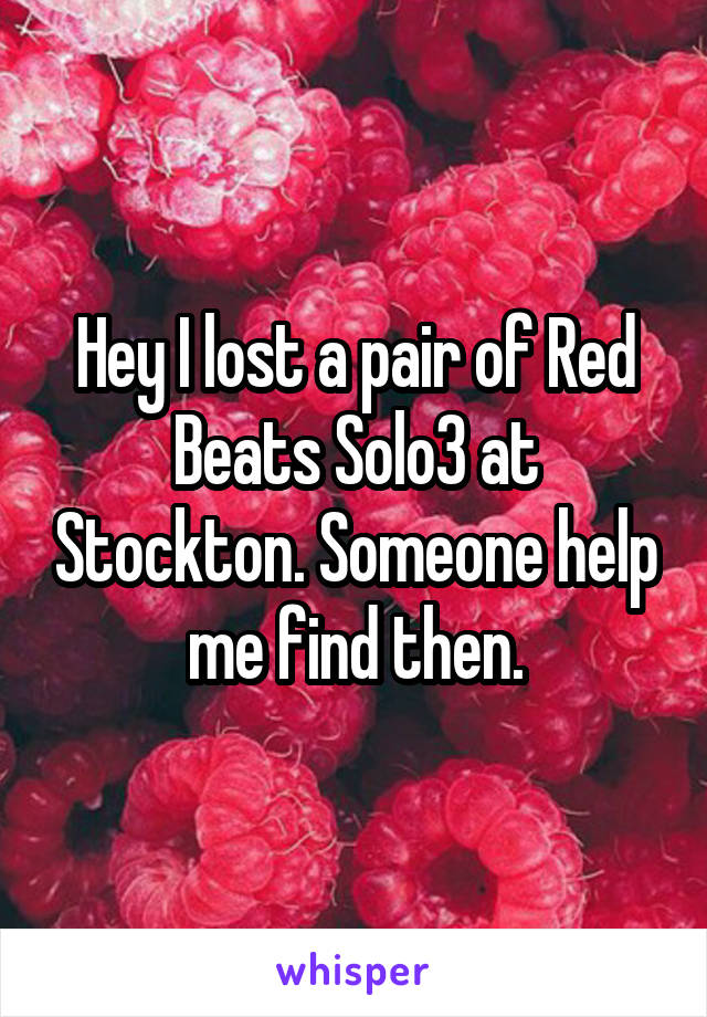 Hey I lost a pair of Red Beats Solo3 at Stockton. Someone help me find then.