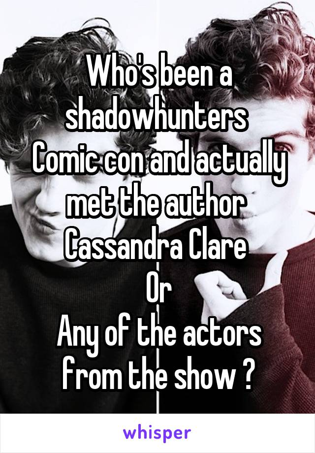 Who's been a shadowhunters  Comic con and actually met the author  Cassandra Clare  Or Any of the actors from the show ?