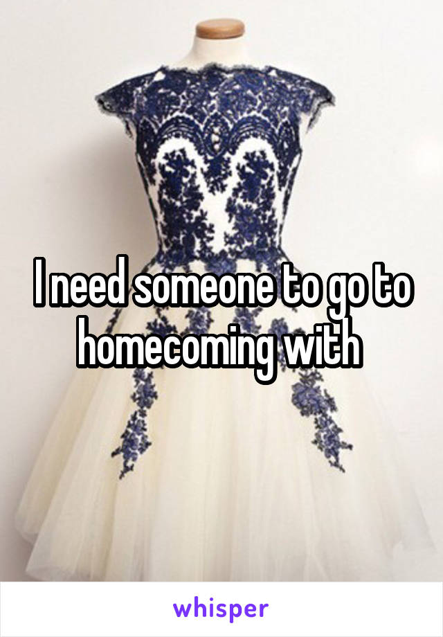 I need someone to go to homecoming with
