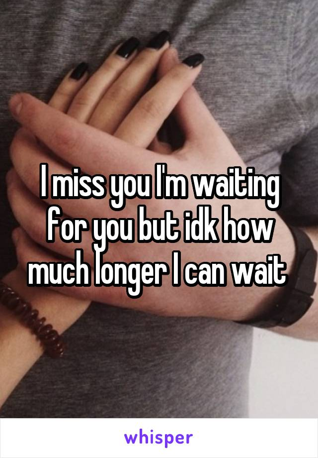 I miss you I'm waiting for you but idk how much longer I can wait