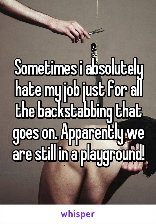 Sometimes i absolutely hate my job just for all the backstabbing that goes on. Apparently we are still in a playground!